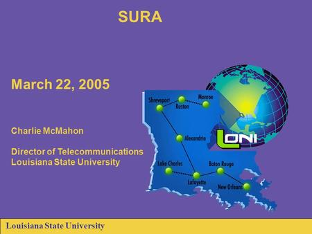 Louisiana State University SURA March 22, 2005 Charlie McMahon Director of Telecommunications Louisiana State University.