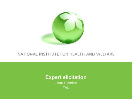 Expert elicitation Jouni Tuomisto THL. Outline What is expert elicitation An example: ERF and health impacts for PM 2.5 Key concepts: –Calibration –Informativeness.