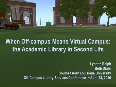 When Off-campus Means Virtual Campus: the Academic Library in Second Life Lynette Ralph Beth Stahr Southeastern Louisiana University Off-Campus Library.