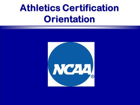 Athletics Certification Orientation. Orientation Overview Origin, Purpose and Benefits Committee Philosophy Second Cycle Issues Technology Athletics Certification.