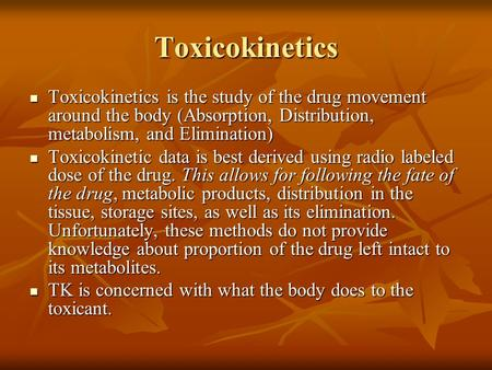Toxicokinetics Toxicokinetics is the study of the drug movement around the body (Absorption, Distribution, metabolism, and Elimination) Toxicokinetics.