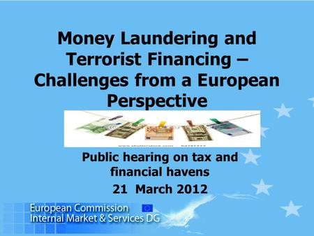 Money Laundering and Terrorist Financing – Challenges from a European Perspective Public hearing on tax and financial havens 21 March 2012.