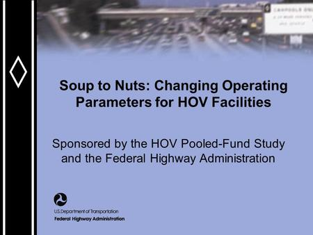 Soup to Nuts: Changing Operating Parameters for HOV Facilities Sponsored by the HOV Pooled-Fund Study and the Federal Highway Administration.