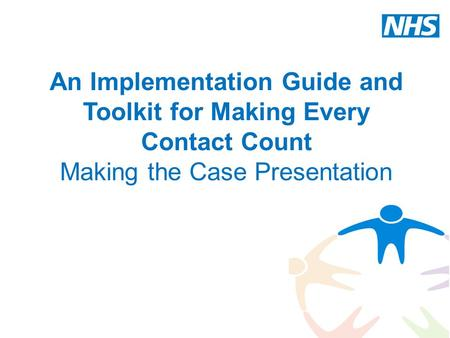 An Implementation Guide and Toolkit for Making Every Contact Count Making the Case Presentation Trainer notes – the notes accompanying the slides are to.