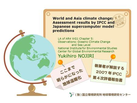 World and Asia climate change: Assessment results by IPCC and Japanese supercomputer model predictions LA of AR4 WG1 Chapter 5: Observations: Oceanic Climate.