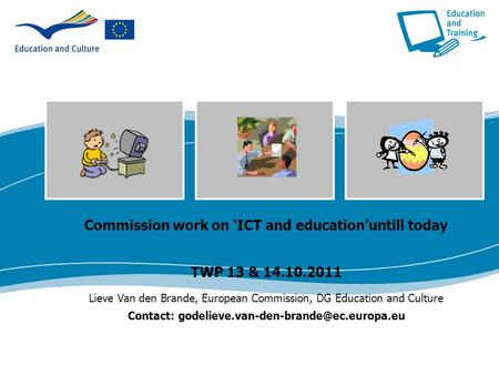 Commission work on 'ICT and education'untill today TWP 13 & 14.10.2011 Lieve Van den Brande, European Commission, DG Education and Culture Contact: