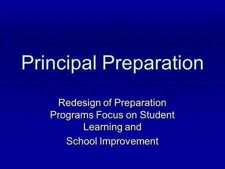 Principal Preparation Redesign of Preparation Programs Focus on Student Learning and School Improvement.