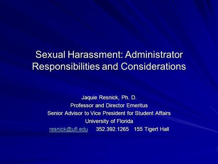 Sexual Harassment: Administrator Responsibilities and Considerations Jaquie Resnick, Ph. D. Professor and Director Emeritus Senior Advisor to Vice President.