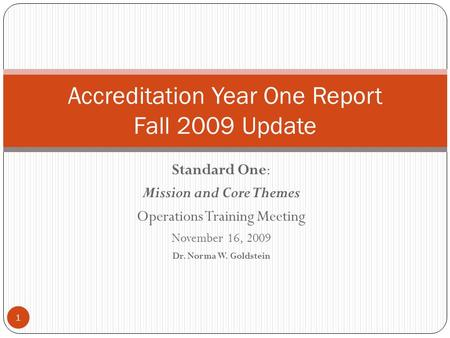 Standard One: Mission and Core Themes Operations Training Meeting November 16, 2009 Dr. Norma W. Goldstein Accreditation Year One Report Fall 2009 Update.