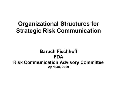 Organizational Structures for Strategic Risk Communication Baruch Fischhoff FDA Risk Communication Advisory Committee April 30, 2009.