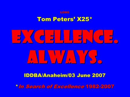 LONG Tom Peters' X25* EXCELLENCE. ALWAYS. IDDBA/Anaheim/03 June 2007 *In Search of Excellence 1982-2007.