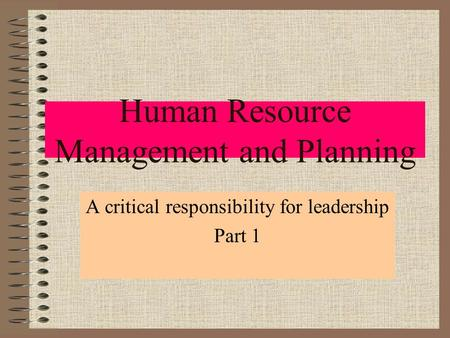 Human Resource Management and Planning A critical responsibility for leadership Part 1.