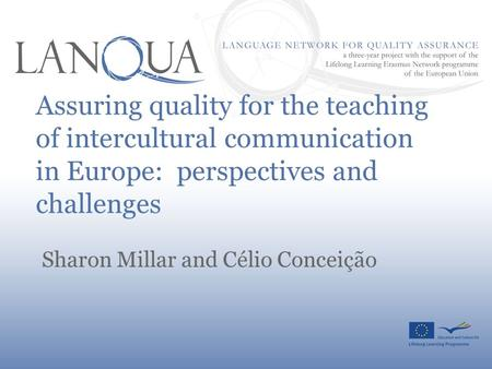 Assuring quality for the teaching of intercultural communication in Europe: perspectives and challenges Sharon Millar and Célio Conceição.