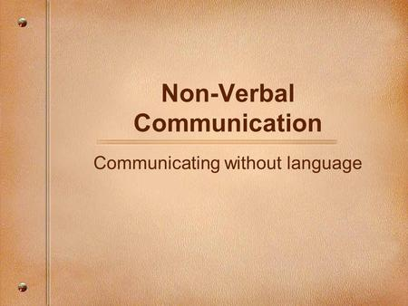 Non-Verbal Communication Communicating without language.