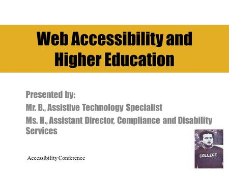 Web Accessibility and Higher Education Presented by: Mr. B., Assistive Technology Specialist Ms. H., Assistant Director, Compliance and Disability Services.