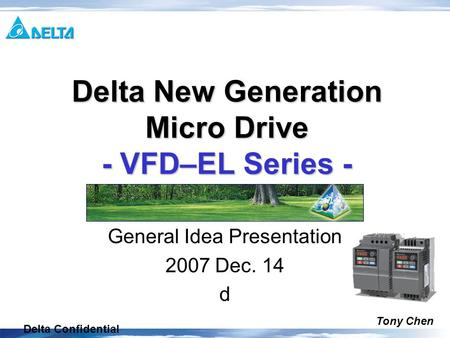Delta Confidential General Idea Presentation 2007 Dec. 14 d Delta New Generation Micro Drive - VFD–EL Series - Tony Chen.
