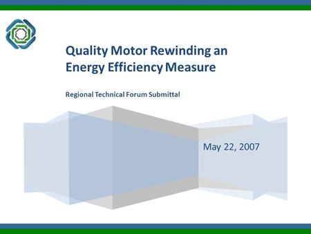 May 22, 2007 Quality Motor Rewinding an Energy Efficiency Measure Regional Technical Forum Submittal.