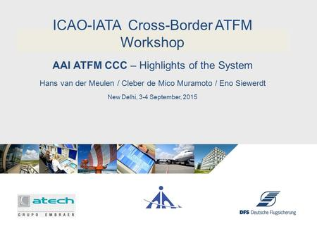 Erik Sinz - DFS AAI ATFM CCC – Highlights of the System ICAO-IATA Cross-Border ATFM Workshop Hans van der Meulen / Cleber de Mico Muramoto / Eno Siewerdt.