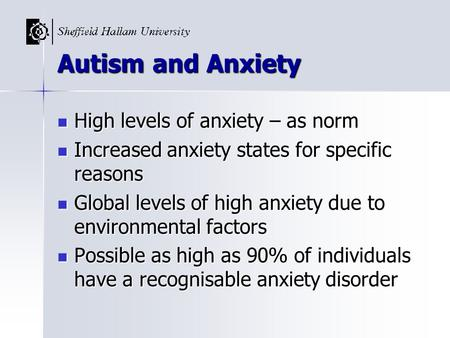 Autism and Anxiety High levels of anxiety – as norm High levels of anxiety – as norm Increased anxiety states for specific reasons Increased anxiety states.