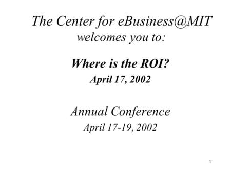 1 The Center for welcomes you to: Where is the ROI? April 17, 2002 Annual Conference April 17-19, 2002.