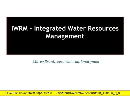 IWRM – Integrated Water Resources Management 1 Marco Bruni, seecon international gmbh SUMBER: www.sswm.info/sites/.../ppts/BRUNI%202012%20IWRM_120130_0_0....