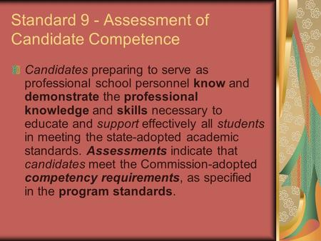 Standard 9 - Assessment of Candidate Competence Candidates preparing to serve as professional school personnel know and demonstrate the professional knowledge.