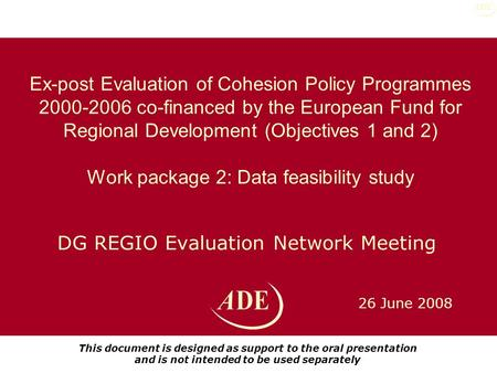 26 June 2008 DG REGIO Evaluation Network Meeting Ex-post Evaluation of Cohesion Policy Programmes 2000-2006 co-financed by the European Fund for Regional.