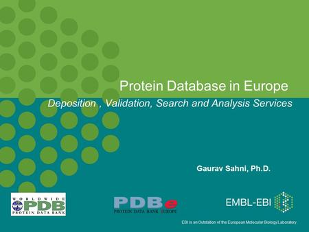 EBI is an Outstation of the European Molecular Biology Laboratory. Protein Database in Europe Gaurav Sahni, Ph.D. Deposition, Validation, Search and Analysis.