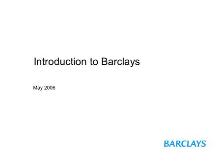 Introduction to Barclays May 2006. Page 1 Background to Barclays Bank  Barclays is a UK-based financial services group, with a very large international.