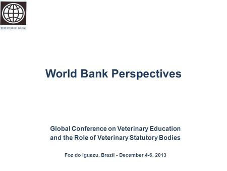 World Bank Perspectives Global Conference on Veterinary Education and the Role of Veterinary Statutory Bodies Foz do Iguazu, Brazil - December 4-6, 2013.
