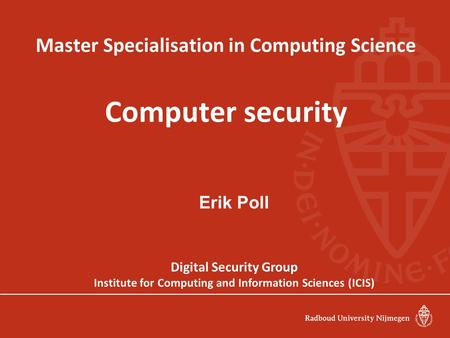 Master Specialisation in Computing Science Computer security Erik Poll Digital Security Group Institute for Computing and Information Sciences (ICIS)
