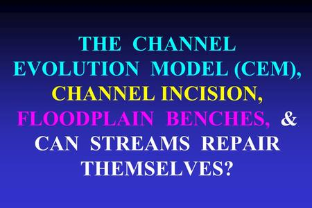 THE CHANNEL EVOLUTION MODEL (CEM), CHANNEL INCISION, FLOODPLAIN BENCHES, & CAN STREAMS REPAIR THEMSELVES?