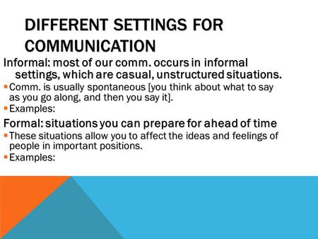 DIFFERENT SETTINGS FOR COMMUNICATION Informal: most of our comm. occurs in informal settings, which are casual, unstructured situations.  Comm. is usually.
