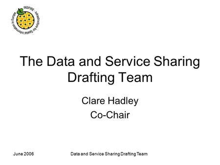 June 2006Data and Service Sharing Drafting Team The Data and Service Sharing Drafting Team Clare Hadley Co-Chair.
