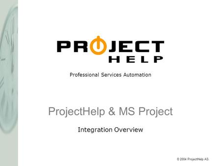 Professional Services Automation © 2004 ProjectHelp AS. ProjectHelp & MS Project Integration Overview.