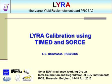 LYRA Calibration using TIMED and SORCE I. E. Dammasch, ROB/SIDC Solar EUV Irradiance Working Group Inter-Calibration and Degradation of EUV Instruments.