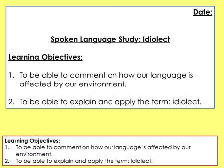 Date: Spoken Language Study: Idiolect Learning Objectives: 1.To be able to comment on how our language is affected by our environment. 2.To be able to.