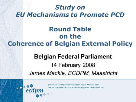 Study on EU Mechanisms to Promote PCD Round Table on the Coherence of Belgian External Policy Belgian Federal Parliament 14 February 2008 James Mackie,