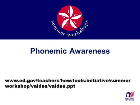 Phonemic Awareness www.ed.gov/teachers/how/tools/initiative/summer workshop/valdes/valdes.ppt.