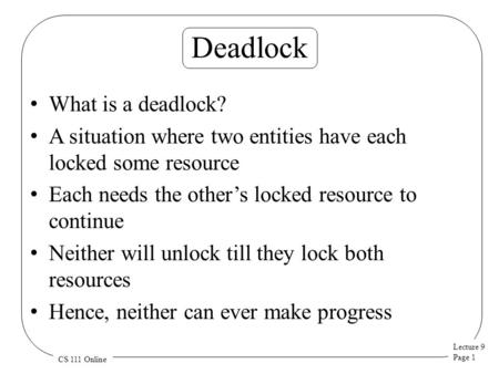 Lecture 9 Page 1 CS 111 Online Deadlock What is a deadlock? A situation where two entities have each locked some resource Each needs the other's locked.