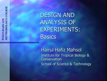DESIGN AND ANALYSIS OF EXPERIMENTS: Basics Hairul Hafiz Mahsol Institute for Tropical Biology & Conservation School of Science & Technology POSTGRADUATE.
