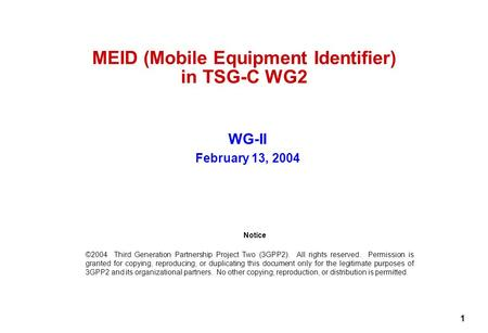 1 MEID (Mobile Equipment Identifier) in TSG-C WG2 WG-II February 13, 2004 Notice ©2004 Third Generation Partnership Project Two (3GPP2). All rights reserved.