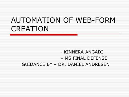 AUTOMATION OF WEB-FORM CREATION - KINNERA ANGADI – MS FINAL DEFENSE GUIDANCE BY – DR. DANIEL ANDRESEN.