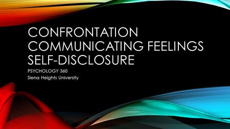 CONFRONTATION COMMUNICATING FEELINGS SELF-DISCLOSURE PSYCHOLOGY 360 Siena Heights University.