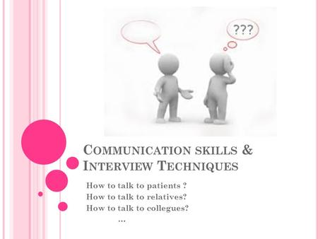 C OMMUNICATION SKILLS & I NTERVIEW T ECHNIQUES How to talk to patients ? How to talk to relatives? How to talk to collegues? …