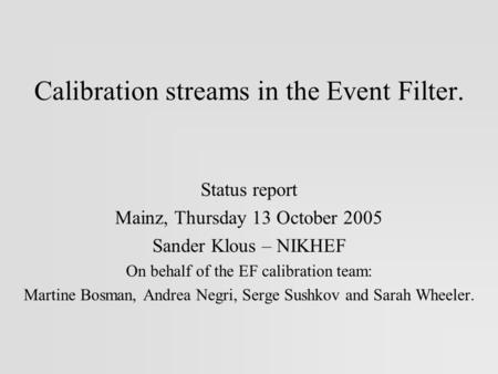 Calibration streams in the Event Filter. Status report Mainz, Thursday 13 October 2005 Sander Klous – NIKHEF On behalf of the EF calibration team: Martine.