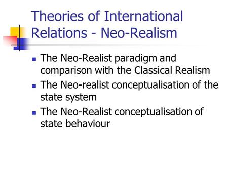 Theories of International Relations - Neo-Realism The Neo-Realist paradigm and comparison with the Classical Realism The Neo-realist conceptualisation.