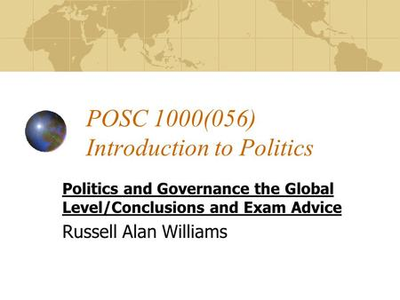 POSC 1000(056) Introduction to Politics Politics and Governance the Global Level/Conclusions and Exam Advice Russell Alan Williams.
