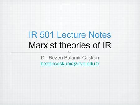 IR 501 Lecture Notes Marxist theories of IR Dr. Bezen Balamir Coşkun Text.