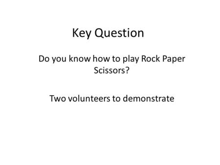 Key Question Do you know how to play Rock Paper Scissors? Two volunteers to demonstrate.